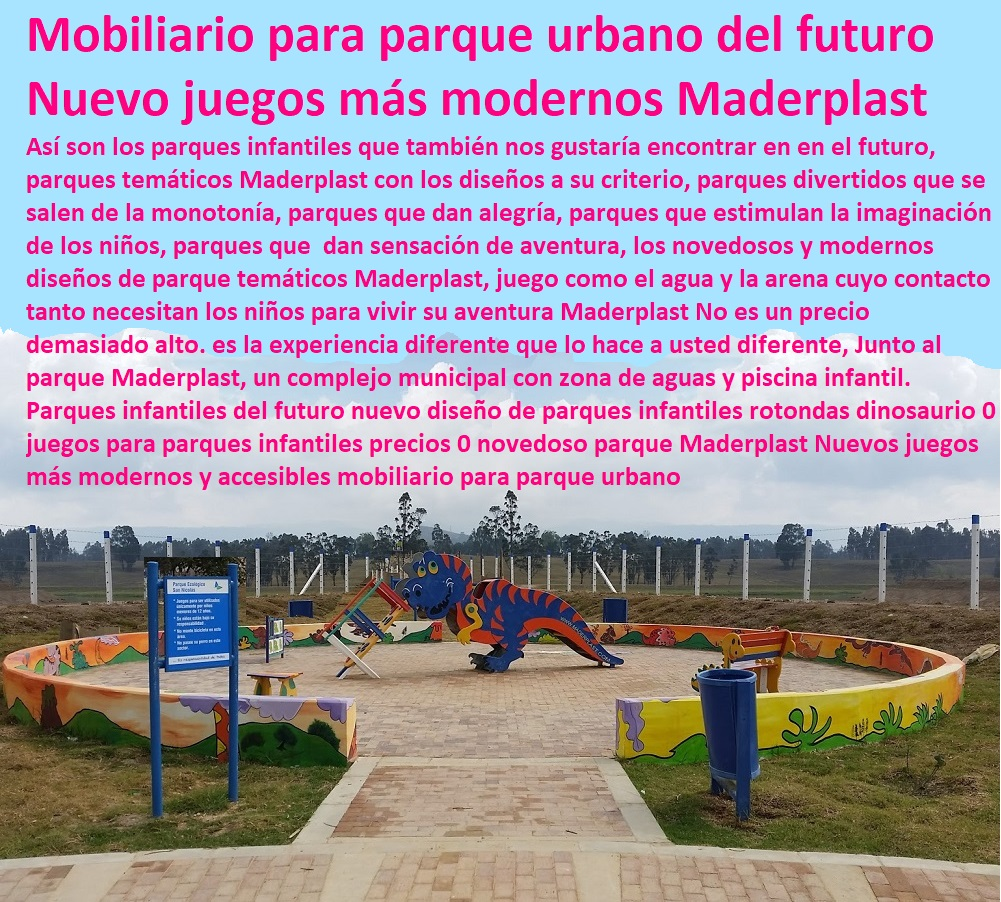 Parques infantiles del futuro nuevo diseño de parques infantiles rotondas dinosaurio 0 juegos para parques infantiles precios 0 novedoso parque Maderplast Nuevos juegos más modernos y accesibles mobiliario para parque urbano Así son los parques infantiles que también nos gustaría encontrar en en el futuro, parques temáticos Maderplast con los diseños a su criterio, parques divertidos que se salen de la monotonía, parques que dan alegría, parques que estimulan la imaginación, de los niños, parque dan sensación de aventura, los novedosos y modernos diseños de parque temáticos Maderplast, juego como el agua y la arena cuyo contacto tanto necesitan los niños para vivir su aventura Maderplast No es un precio demasiado alto. es la experiencia diferente que lo hace a usted diferente, Junto al parque Maderplast, un complejo municipal con zona de aguas y piscina infantil. Maderplast fabricantes de parque y juegos infantiles modernos y novedosos diseños diseños de juegos temáticos o especiales, parques de madera plastica. parques infantiles plasticos diseñados parque interactivos parques. biosaludables, instalaciones de parques Rodaderos, deslizadores, toboganes, tirolinas, de parques acuáticos,