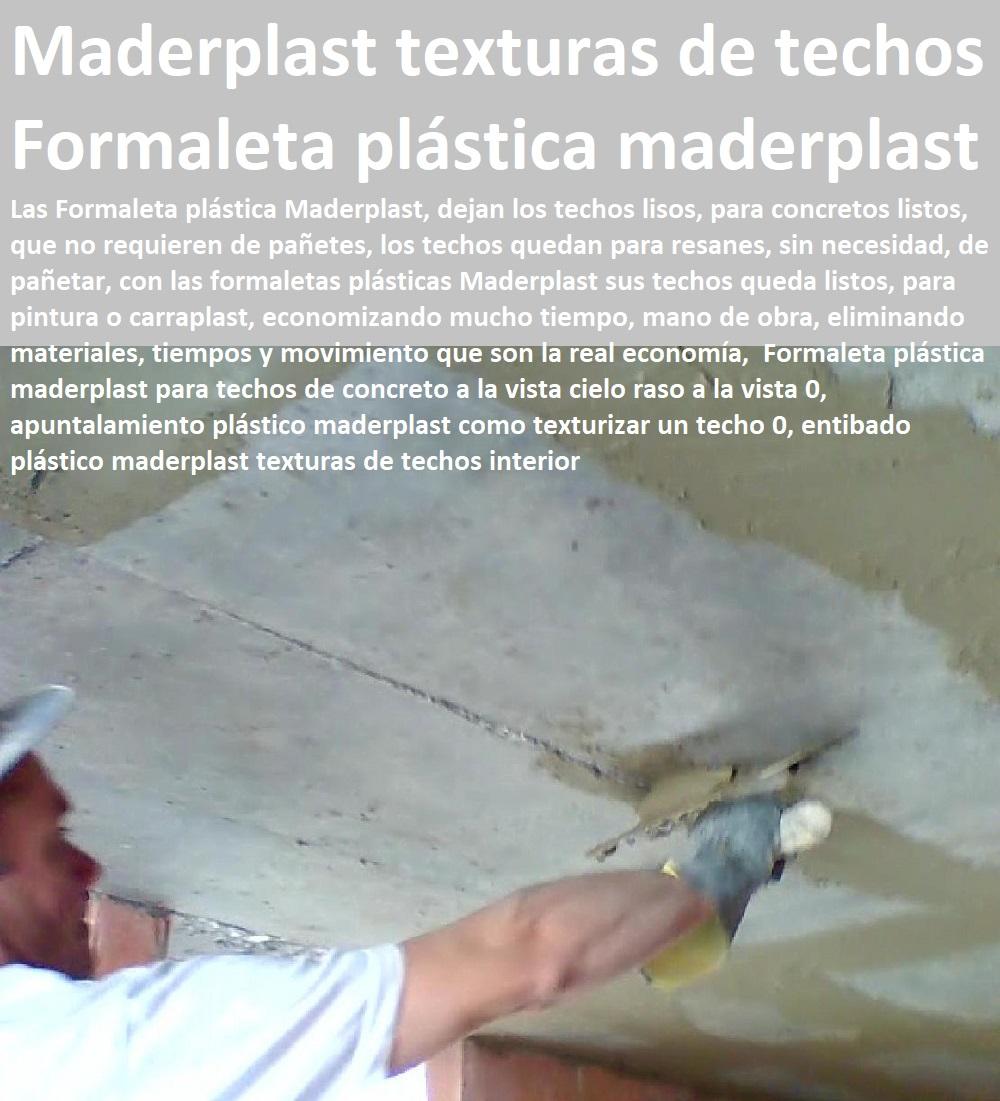 Formaleta plástica maderplast para techos de concreto a la vista cielo raso a la vista 01, apuntalamiento plástico maderplast como texturizar un techo 0, entibado plástico maderplast texturas de techos interior Formaleta plástica maderplast para techos de concreto a la vista cielo raso a la vista 01, apuntalamiento plástico maderplast como texturizar un techo 0, entibado plástico maderplast texturas de techos interior ENCOFRADOS PLÁSTICOS MADERPLAST, no se les pega el concreto, acabados a la vista, no se deforman, no se fletan son impermeables, no absorben la humedad del concreto, no deja fractura o fisurar las placas, evitando craquelados de las placas, Construir con encofrados plásticos Maderplast, los tiempos de construcción se disminuyen, la rapidez se nota, pues son manoportables,
