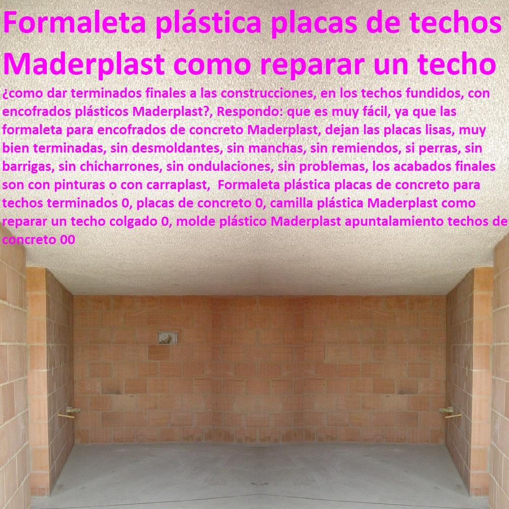 Formaleta plástica placas de concreto para techos terminados 0, placas de concreto 0, camilla plástica Maderplast como reparar un techo colgado 0, molde plástico Maderplast apuntalamiento techos de concreto 00 Formaleta plástica placas de concreto para techos terminados 0, placas de concreto 0, camilla plástica Maderplast como reparar un techo colgado 0, molde plástico Maderplast apuntalamiento techos de concreto 00 ENCOFRADOS PLÁSTICOS MADERPLAST, no se les pega el concreto, acabados a la vista, no se deforman, no se fletan son impermeables, no absorben la humedad del concreto, no deja fractura o fisurar las placas, evitando craquelados de las placas, Construir con encofrados plásticos Maderplast, los tiempos de construcción se disminuyen, la rapidez se nota, pues son manoportables,